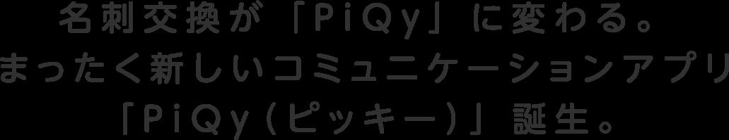 名刺交換が「PiQy」に変わる。まったく新しいコミュニケーションアプリ「PiQy(ピッキー)」誕生。